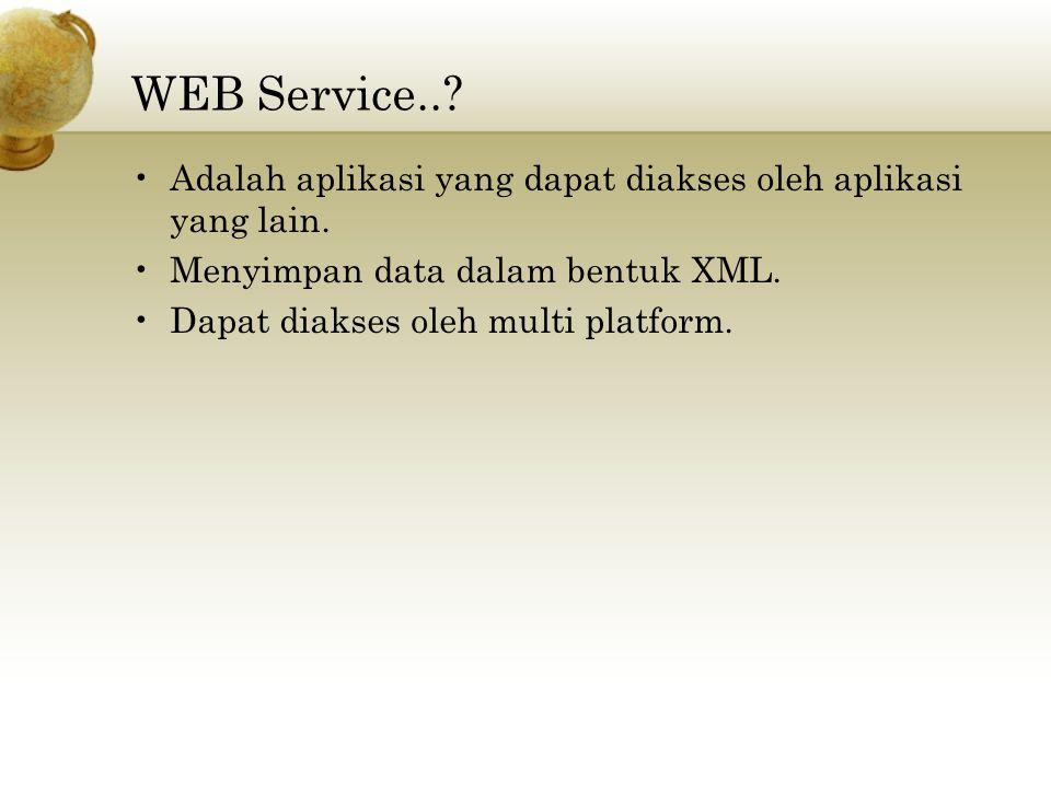 WEB Service..? Adalah aplikasi yang dapat diakses oleh aplikasi yang lain. Menyimpan data dalam bentuk XML. Dapat diakses oleh multi platform.