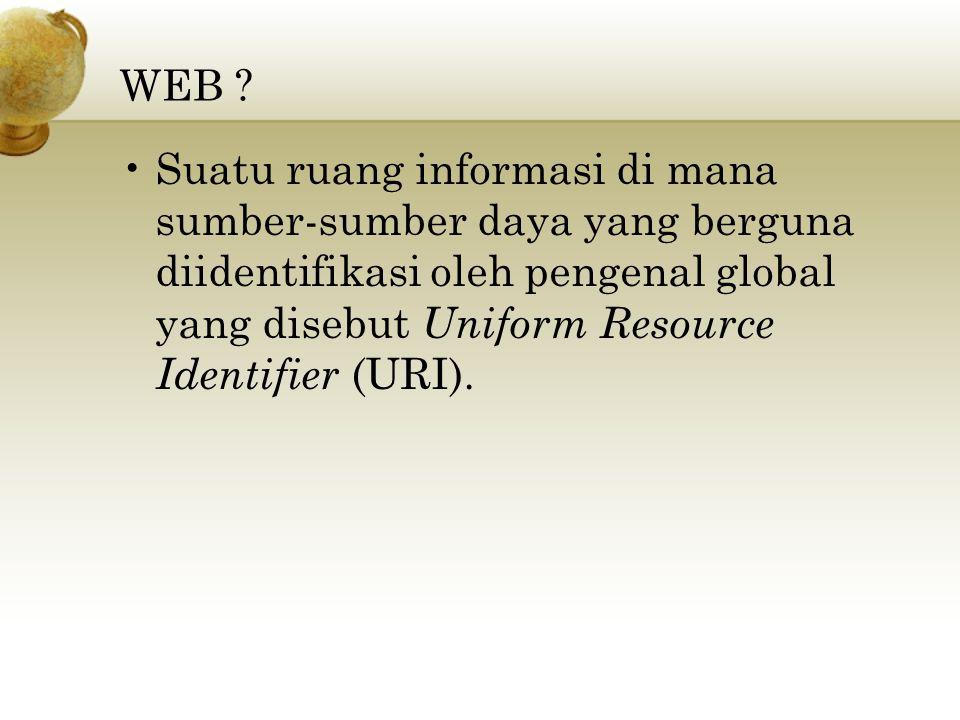 WEB ? Suatu ruang informasi di mana sumber-sumber daya yang berguna diidentifikasi oleh pengenal global yang disebut Uniform Resource Identifier (URI)