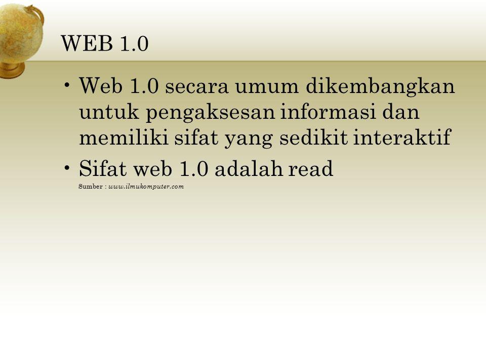 WEB 1.0 Web 1.0 secara umum dikembangkan untuk pengaksesan informasi dan memiliki sifat yang sedikit interaktif Sifat web 1.0 adalah read Sumber : www