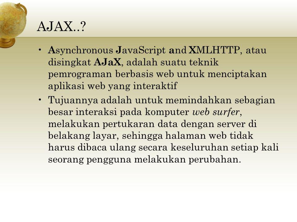 AJAX..? A synchronous J avaScript a nd X MLHTTP, atau disingkat AJaX, adalah suatu teknik pemrograman berbasis web untuk menciptakan aplikasi web yang