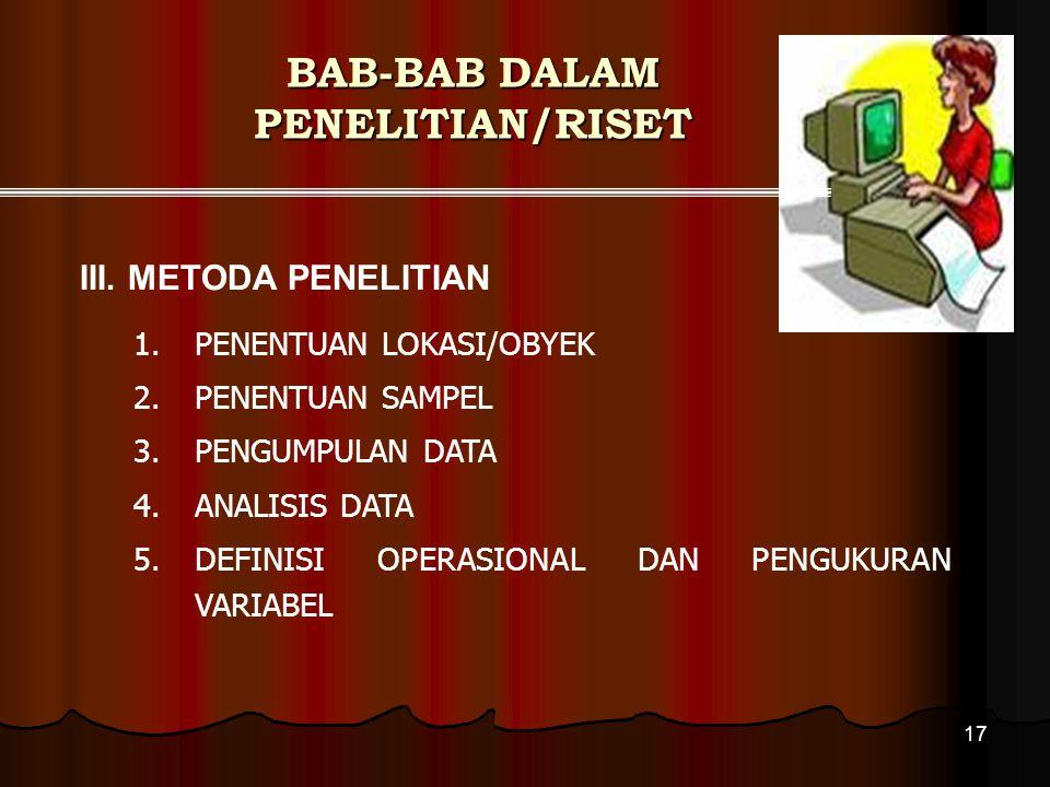 17 BAB-BAB DALAM PENELITIAN/RISET 1.PENENTUAN LOKASI/OBYEK 2.PENENTUAN SAMPEL 3.PENGUMPULAN DATA 4.ANALISIS DATA 5.DEFINISI OPERASIONAL DAN PENGUKURAN