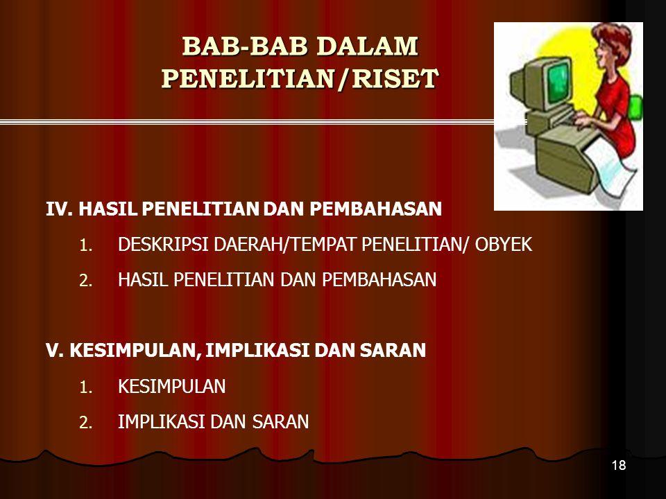 18 BAB-BAB DALAM PENELITIAN/RISET IV. HASIL PENELITIAN DAN PEMBAHASAN 1. DESKRIPSI DAERAH/TEMPAT PENELITIAN/ OBYEK 2. HASIL PENELITIAN DAN PEMBAHASAN