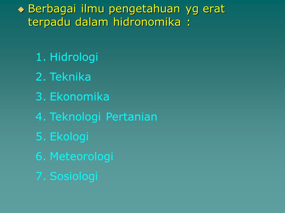  Berbagai ilmu pengetahuan yg erat terpadu dalam hidronomika : 1.Hidrologi 2.Teknika 3.Ekonomika 4.Teknologi Pertanian 5.Ekologi 6.Meteorologi 7.Sosi