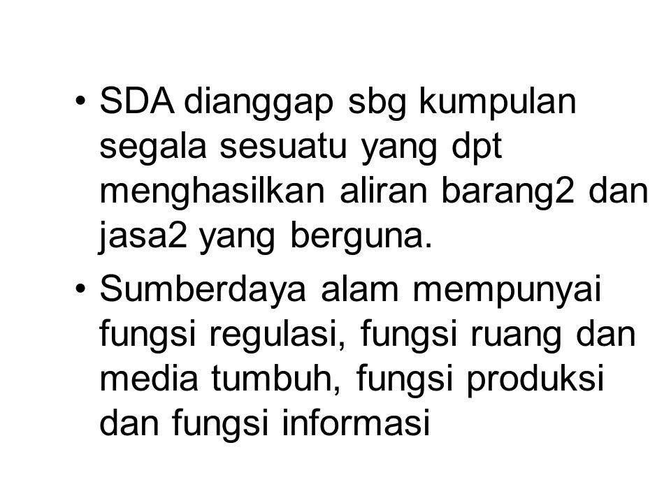 SDA dianggap sbg kumpulan segala sesuatu yang dpt menghasilkan aliran barang2 dan jasa2 yang berguna. Sumberdaya alam mempunyai fungsi regulasi, fungs
