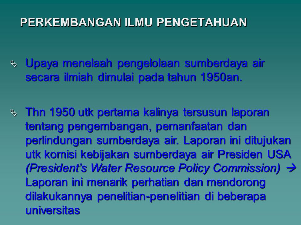 PERKEMBANGAN ILMU PENGETAHUAN  Upaya menelaah pengelolaan sumberdaya air secara ilmiah dimulai pada tahun 1950an.  Thn 1950 utk pertama kalinya ters