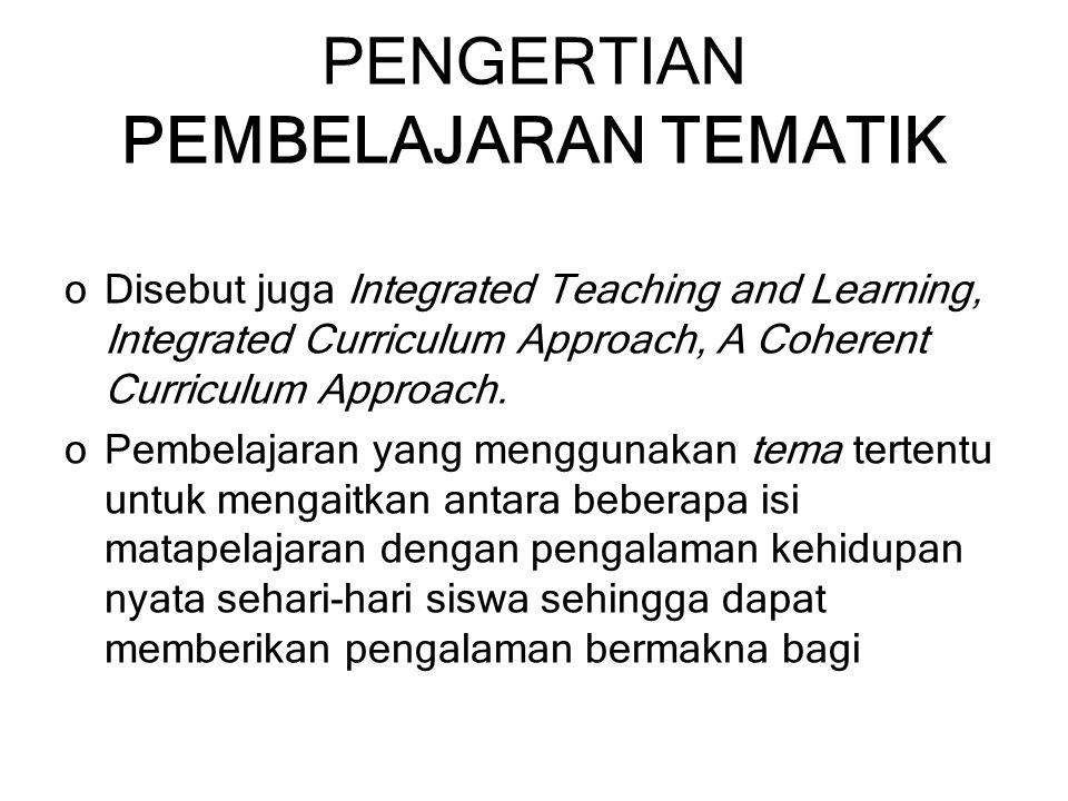 PENGERTIAN PEMBELAJARAN TEMATIK o oDisebut juga Integrated Teaching and Learning, Integrated Curriculum Approach, A Coherent Curriculum Approach. o oP