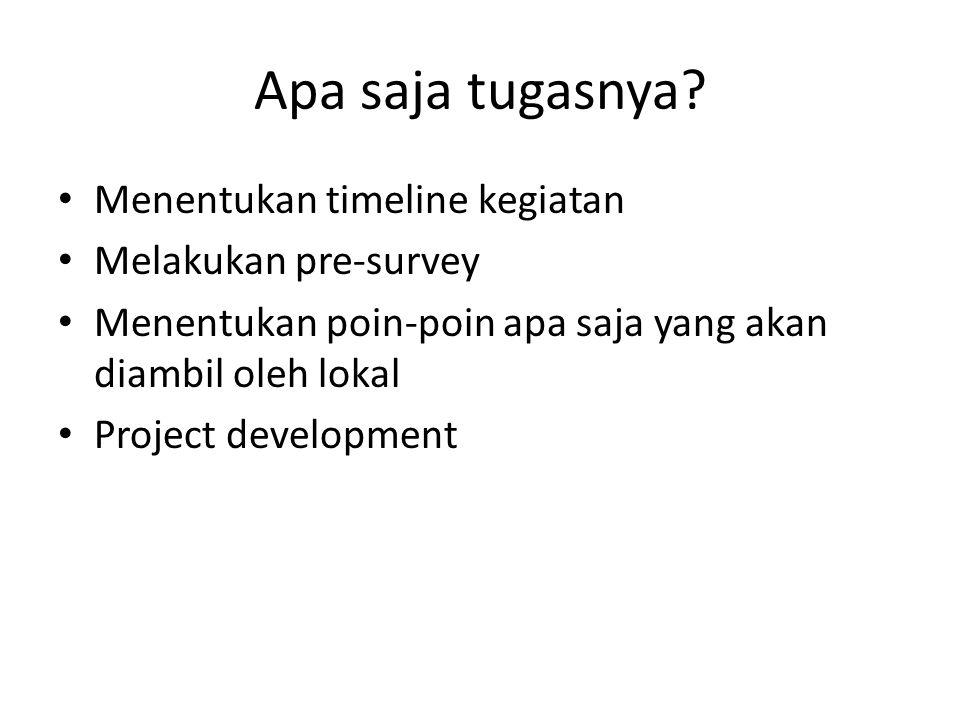 Apa saja tugasnya? Menentukan timeline kegiatan Melakukan pre-survey Menentukan poin-poin apa saja yang akan diambil oleh lokal Project development