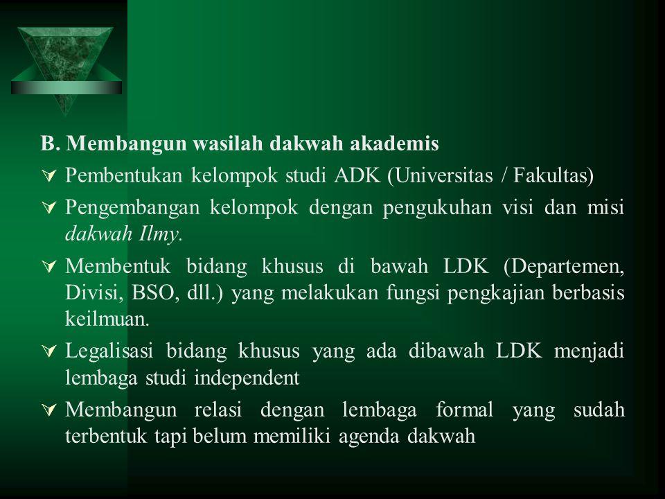 B. Membangun wasilah dakwah akademis  Pembentukan kelompok studi ADK (Universitas / Fakultas)  Pengembangan kelompok dengan pengukuhan visi dan misi