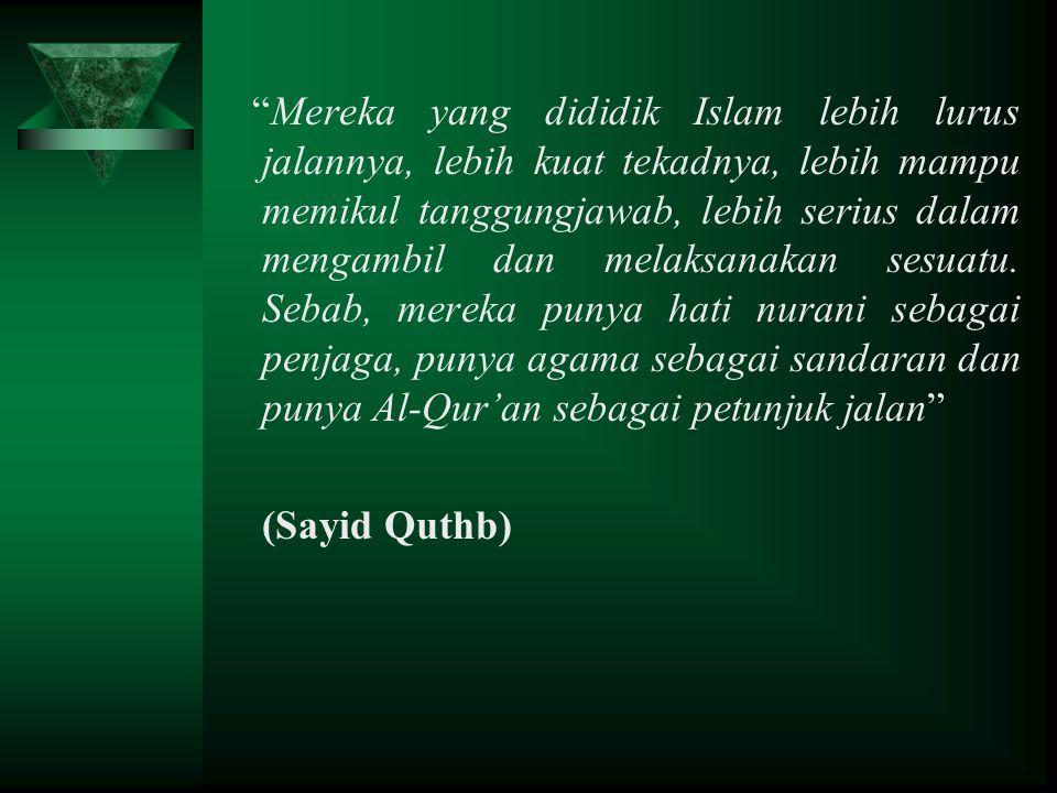 """""""Mereka yang dididik Islam lebih lurus jalannya, lebih kuat tekadnya, lebih mampu memikul tanggungjawab, lebih serius dalam mengambil dan melaksanakan"""