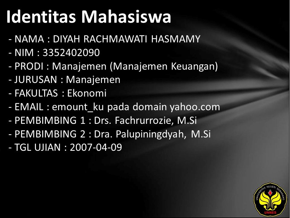 Identitas Mahasiswa - NAMA : DIYAH RACHMAWATI HASMAMY - NIM : 3352402090 - PRODI : Manajemen (Manajemen Keuangan) - JURUSAN : Manajemen - FAKULTAS : Ekonomi - EMAIL : emount_ku pada domain yahoo.com - PEMBIMBING 1 : Drs.