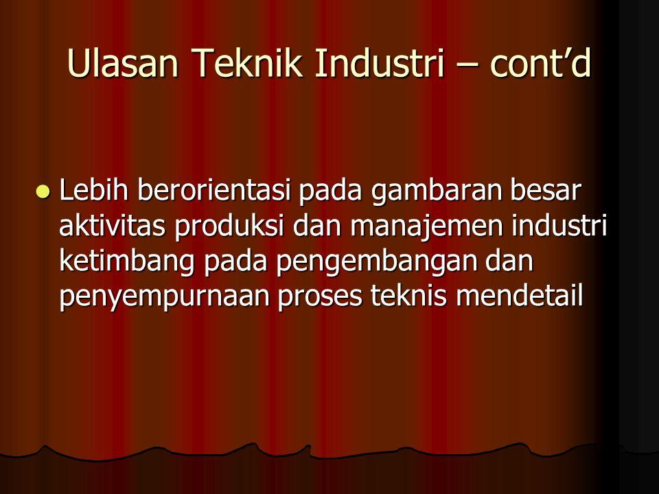 Ulasan Teknik Industri – cont'd Lebih berorientasi pada gambaran besar aktivitas produksi dan manajemen industri ketimbang pada pengembangan dan penye
