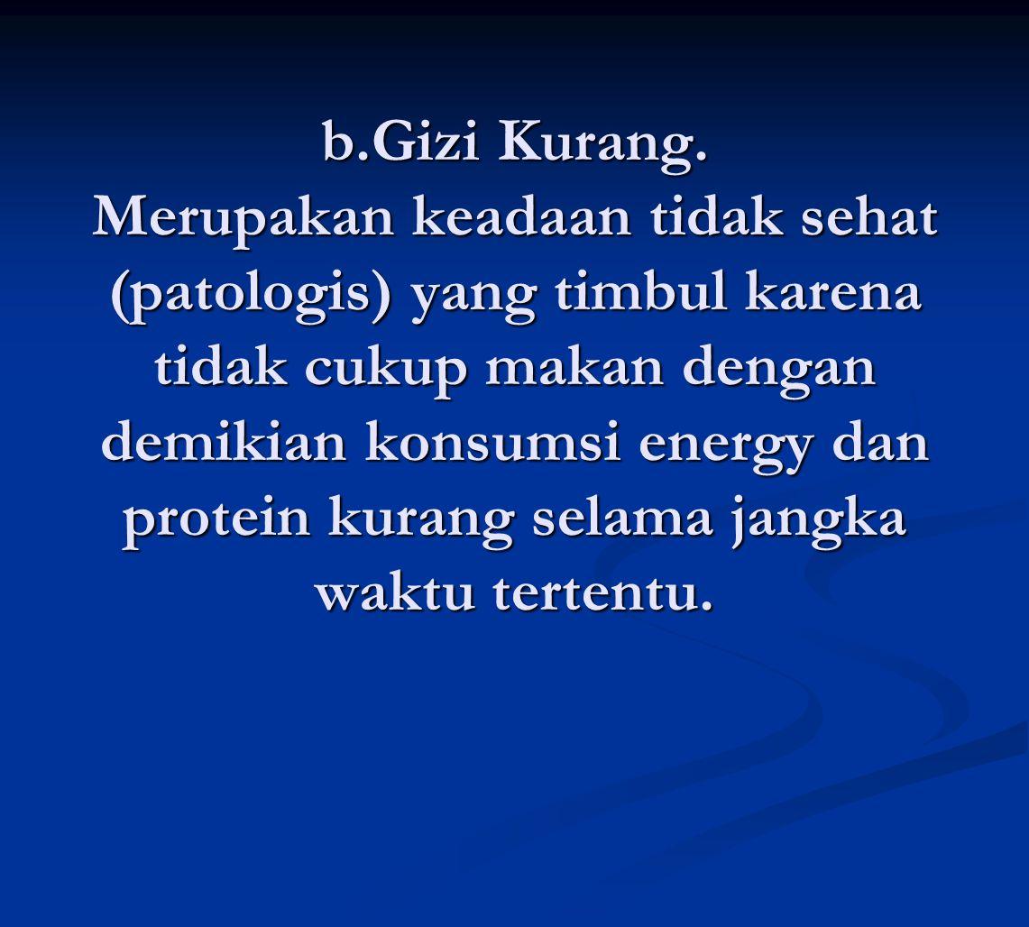b.Gizi Kurang. Merupakan keadaan tidak sehat (patologis) yang timbul karena tidak cukup makan dengan demikian konsumsi energy dan protein kurang selam