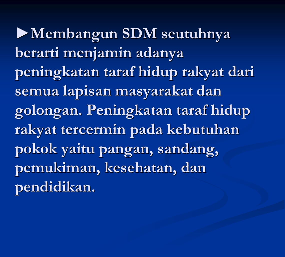 ►Membangun SDM seutuhnya berarti menjamin adanya peningkatan taraf hidup rakyat dari semua lapisan masyarakat dan golongan. Peningkatan taraf hidup ra