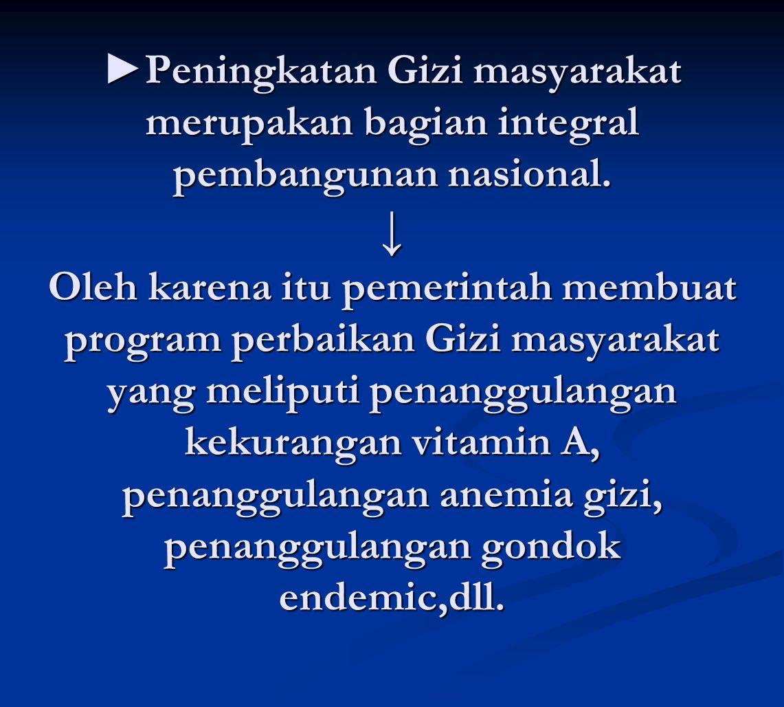 ►Peningkatan Gizi masyarakat merupakan bagian integral pembangunan nasional. ↓ Oleh karena itu pemerintah membuat program perbaikan Gizi masyarakat ya