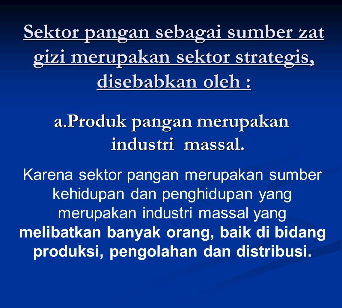 Sektor pangan sebagai sumber zat gizi merupakan sektor strategis, disebabkan oleh : a. Produk pangan merupakan industri massal. Karena sektor pangan m