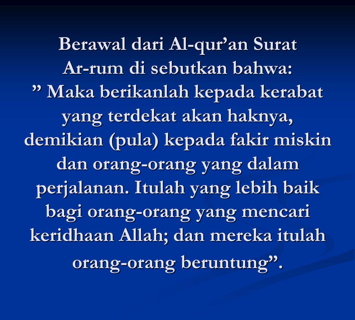 """Berawal dari Al-qur'an Surat Ar-rum di sebutkan bahwa: """" Maka berikanlah kepada kerabat yang terdekat akan haknya, demikian (pula) kepada fakir miskin"""