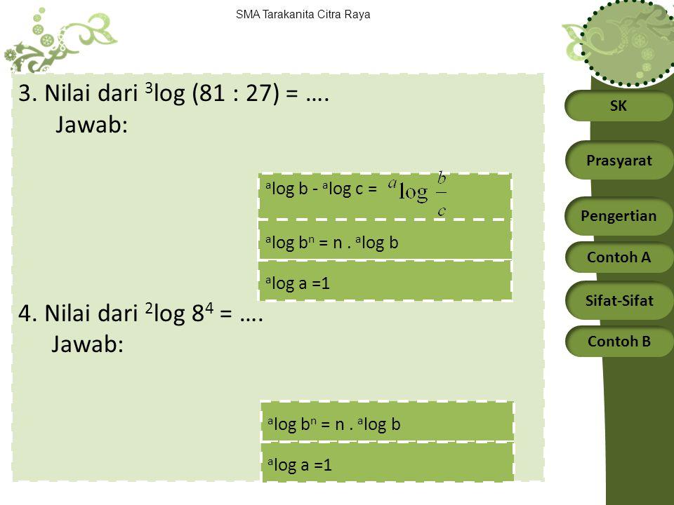 SK Prasyarat Pengertian Contoh A Sifat-Sifat Contoh B SMA Tarakanita Citra Raya 3. Nilai dari 3 log (81 : 27) = …. Jawab: 4. Nilai dari 2 log 8 4 = ….