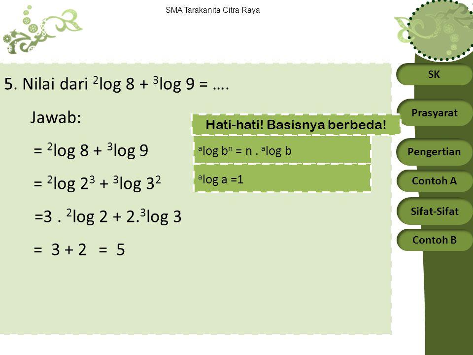 SK Prasyarat Pengertian Contoh A Sifat-Sifat Contoh B SMA Tarakanita Citra Raya 5. Nilai dari 2 log 8 + 3 log 9 = …. Jawab: = 2 log 8 + 3 log 9 = 2 lo