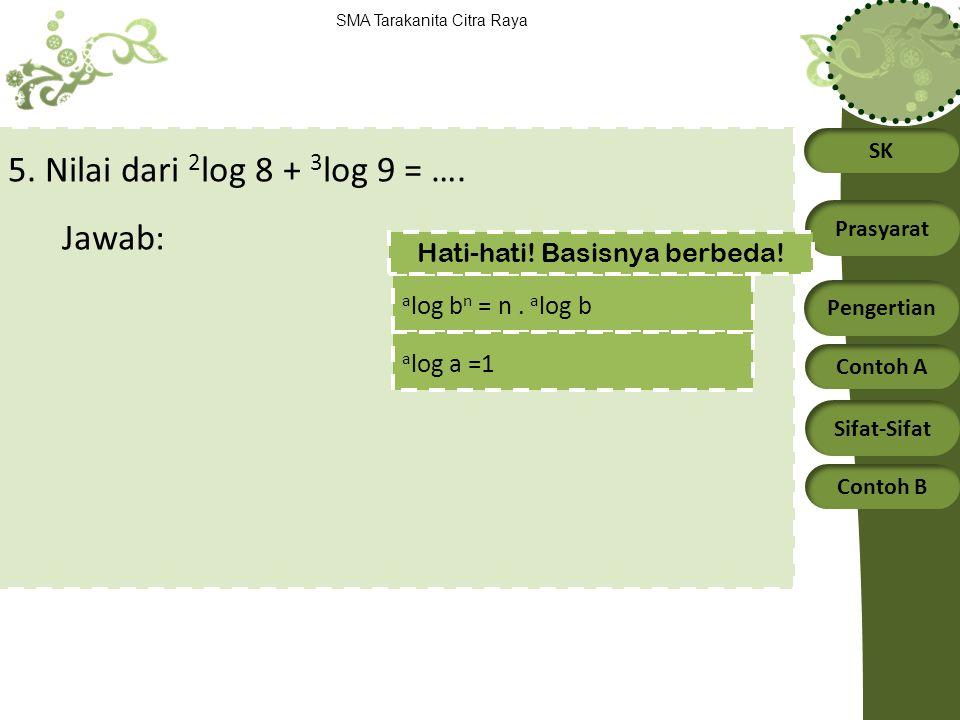 SK Prasyarat Pengertian Contoh A Sifat-Sifat Contoh B SMA Tarakanita Citra Raya 5. Nilai dari 2 log 8 + 3 log 9 = …. Jawab: a log b n = n. a log b a l