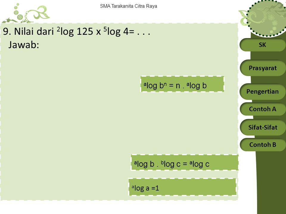SK Prasyarat Pengertian Contoh A Sifat-Sifat Contoh B SMA Tarakanita Citra Raya 9. Nilai dari 2 log 125 x 5 log 4=... Jawab: a log b. b log c = a log