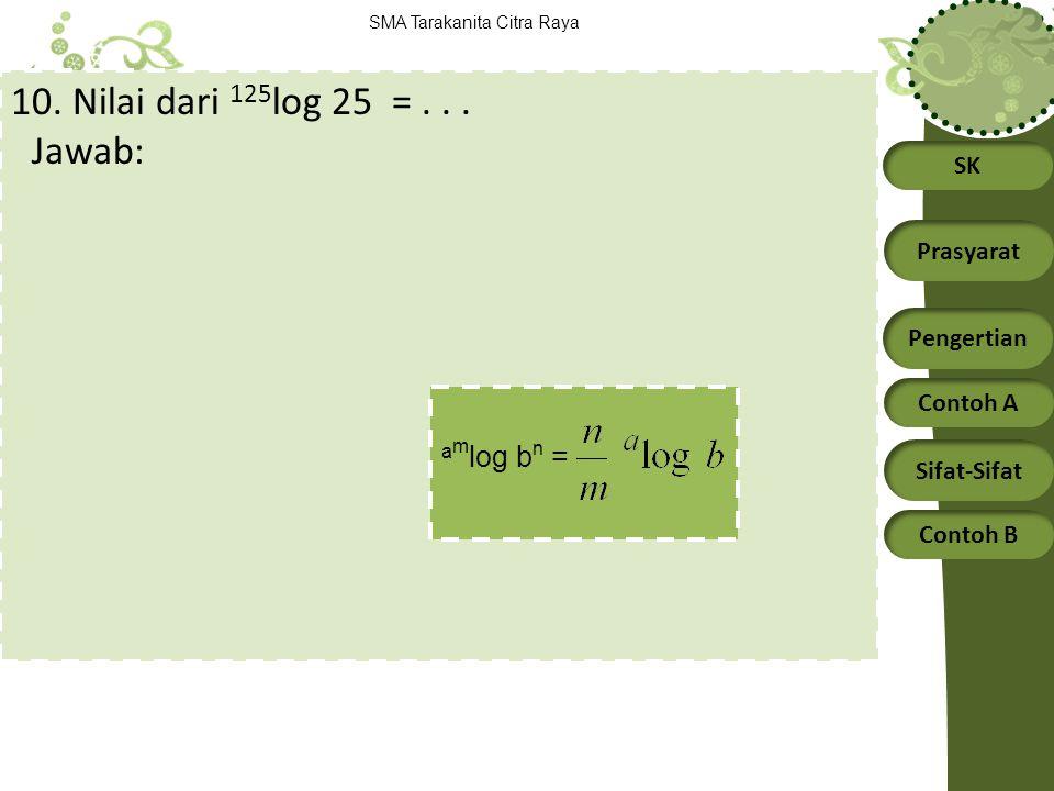 SK Prasyarat Pengertian Contoh A Sifat-Sifat Contoh B SMA Tarakanita Citra Raya 10. Nilai dari 125 log 25 =... Jawab: a m log b n =