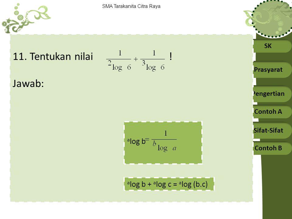 SK Prasyarat Pengertian Contoh A Sifat-Sifat Contoh B SMA Tarakanita Citra Raya 11. Tentukan nilai ! Jawab: a log b a log b + a log c = a log (b.c)