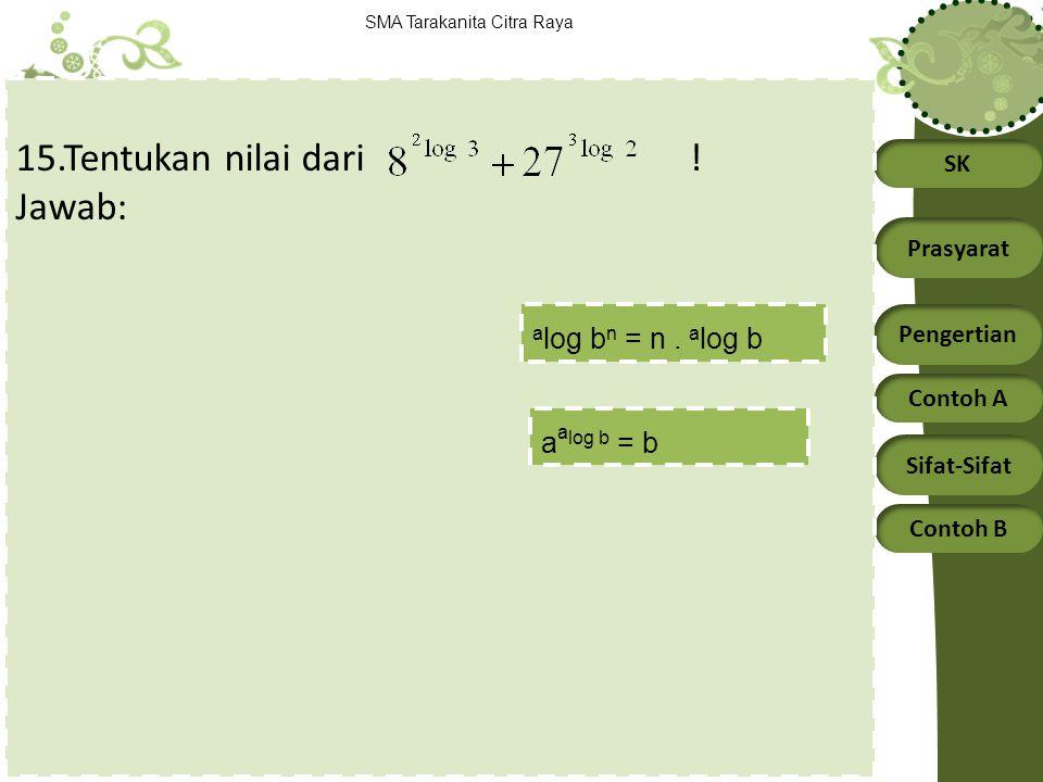 SK Prasyarat Pengertian Contoh A Sifat-Sifat Contoh B SMA Tarakanita Citra Raya 15.Tentukan nilai dari ! Jawab: a a log b = b a log b n = n. a log b