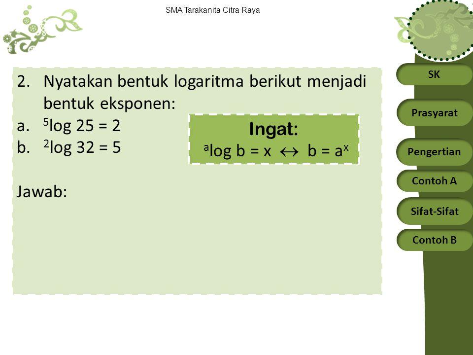 SK Prasyarat Pengertian Contoh A Sifat-Sifat Contoh B SMA Tarakanita Citra Raya 2.Nyatakan bentuk logaritma berikut menjadi bentuk eksponen: a. 5 log