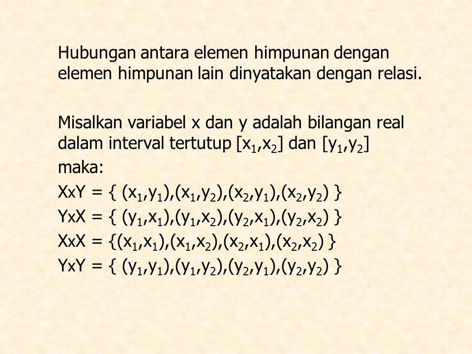 X X2X2 X1X1 Y Y1Y1 Y2Y2 Maka relasi R antara elemen-elemen dalam himpunan X dan himpunan Y adalah: R  XxY Relasi demikian disebut relasi binary, karena elemen dalam R terdiri dari pasangan 2 himpunan