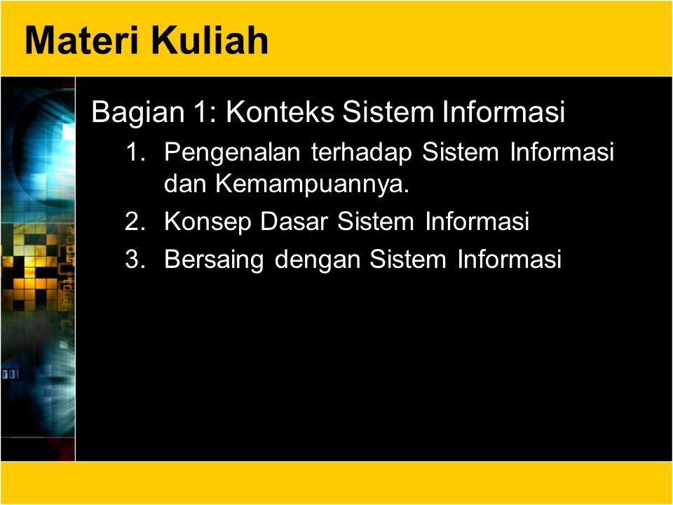 Materi Kuliah Bagian 1: Konteks Sistem Informasi 1.Pengenalan terhadap Sistem Informasi dan Kemampuannya. 2.Konsep Dasar Sistem Informasi 3.Bersaing d
