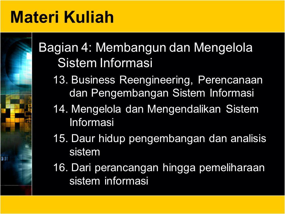 Materi Kuliah Bagian 4: Membangun dan Mengelola Sistem Informasi 13. Business Reengineering, Perencanaan dan Pengembangan Sistem Informasi 14. Mengelo