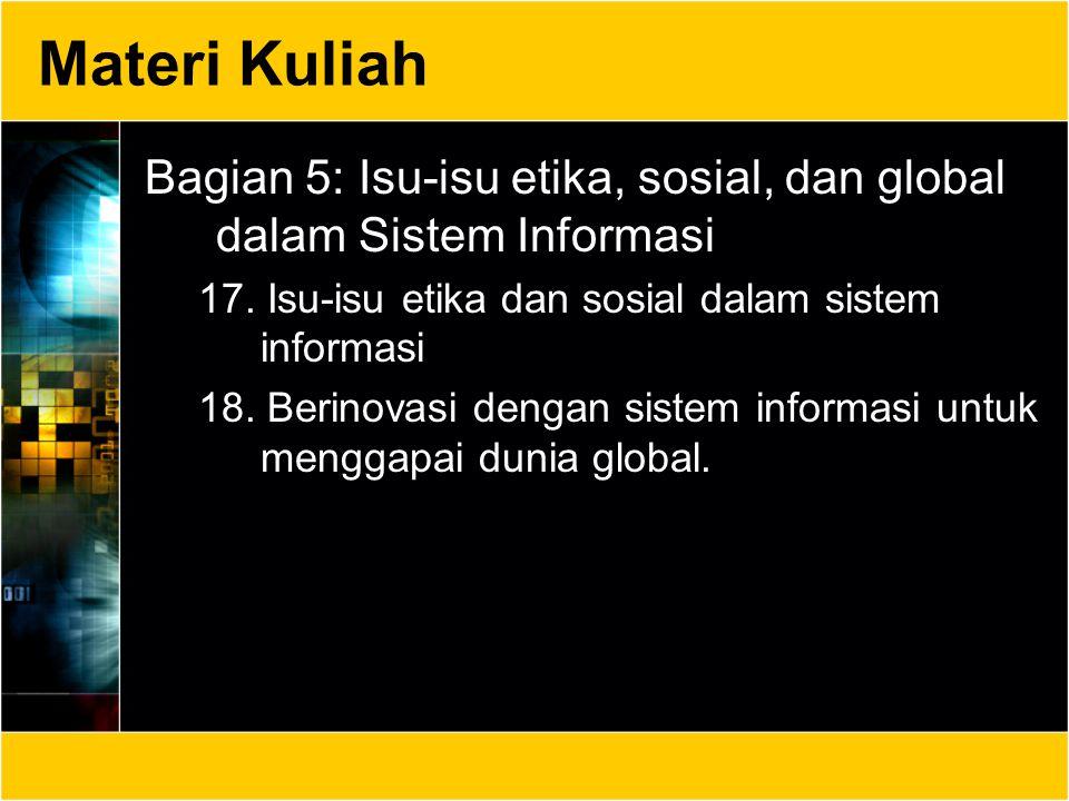 Materi Kuliah Bagian 5: Isu-isu etika, sosial, dan global dalam Sistem Informasi 17. Isu-isu etika dan sosial dalam sistem informasi 18. Berinovasi de