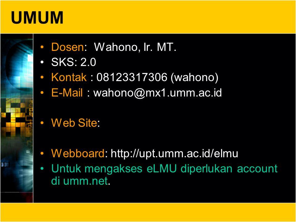 UMUM Dosen: Wahono, Ir. MT. SKS: 2.0 Kontak : 08123317306 (wahono) E-Mail : wahono@mx1.umm.ac.id Web Site: Webboard: http://upt.umm.ac.id/elmu Untuk m