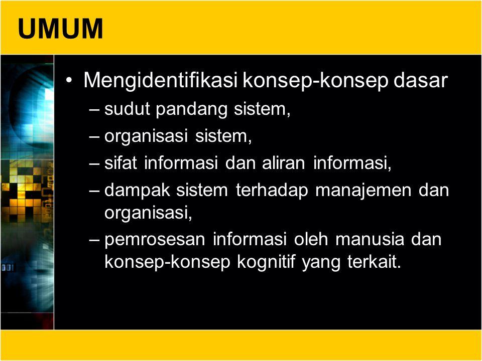 UMUM Mengidentifikasi konsep-konsep dasar –sudut pandang sistem, –organisasi sistem, –sifat informasi dan aliran informasi, –dampak sistem terhadap ma