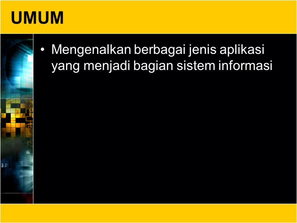 UMUM Mengenalkan berbagai jenis aplikasi yang menjadi bagian sistem informasi