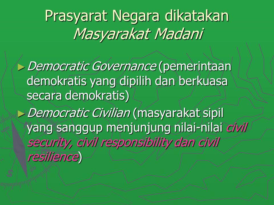 Prasyarat Negara dikatakan Masyarakat Madani ► Democratic Governance (pemerintaan demokratis yang dipilih dan berkuasa secara demokratis) ► Democratic