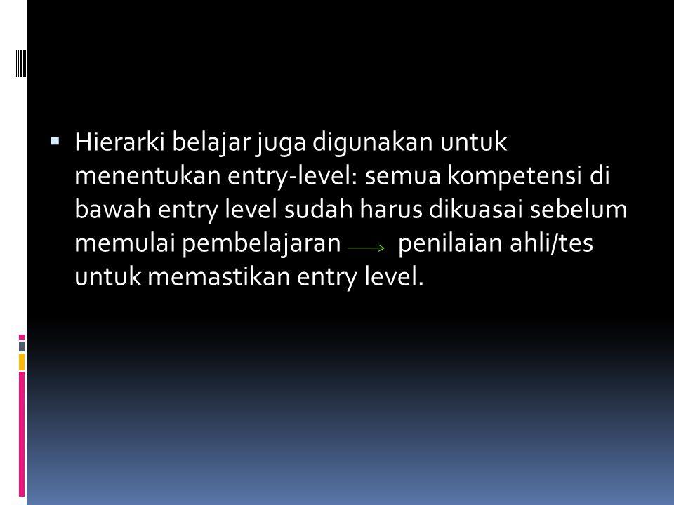  Hierarki belajar juga digunakan untuk menentukan entry-level: semua kompetensi di bawah entry level sudah harus dikuasai sebelum memulai pembelajaran penilaian ahli/tes untuk memastikan entry level.