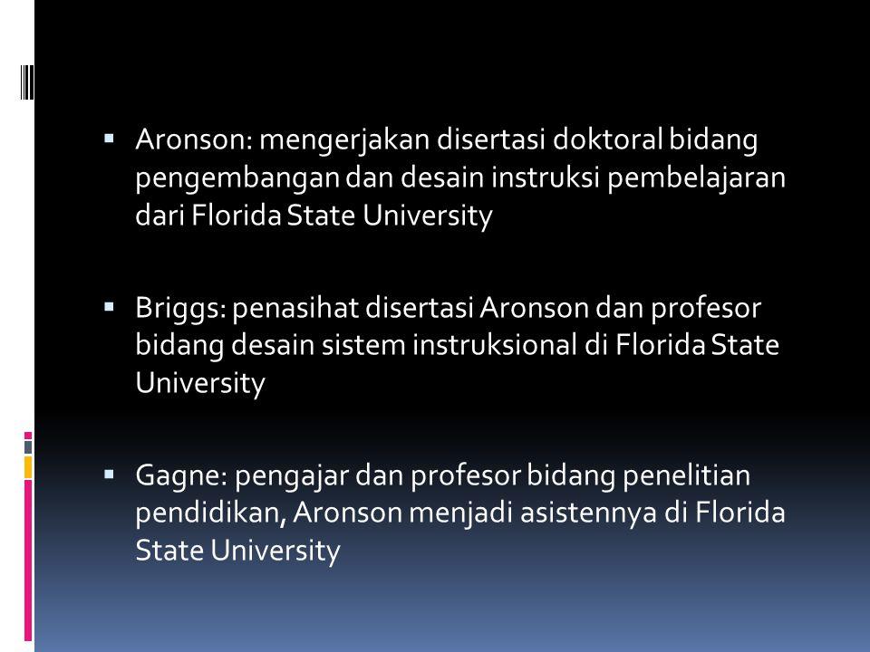  Aronson: mengerjakan disertasi doktoral bidang pengembangan dan desain instruksi pembelajaran dari Florida State University  Briggs: penasihat disertasi Aronson dan profesor bidang desain sistem instruksional di Florida State University  Gagne: pengajar dan profesor bidang penelitian pendidikan, Aronson menjadi asistennya di Florida State University
