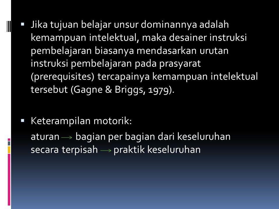  Jika tujuan belajar unsur dominannya adalah kemampuan intelektual, maka desainer instruksi pembelajaran biasanya mendasarkan urutan instruksi pembelajaran pada prasyarat (prerequisites) tercapainya kemampuan intelektual tersebut (Gagne & Briggs, 1979).