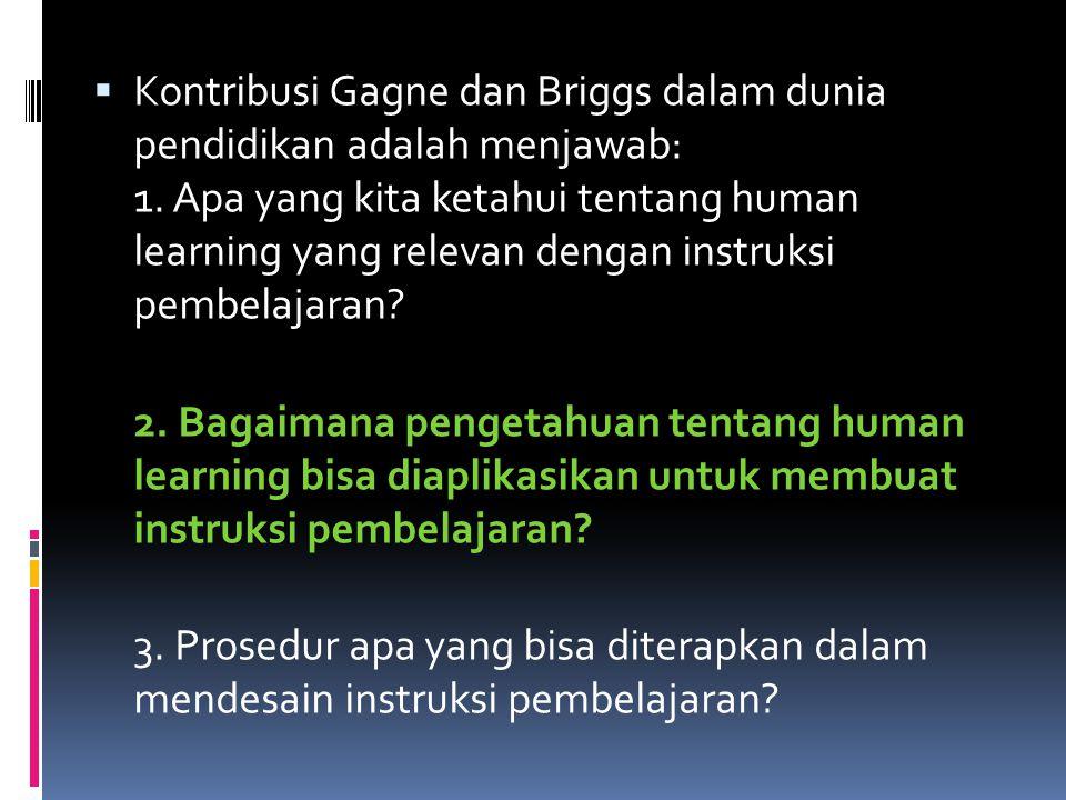  Kontribusi Gagne dan Briggs dalam dunia pendidikan adalah menjawab: 1. Apa yang kita ketahui tentang human learning yang relevan dengan instruksi pe