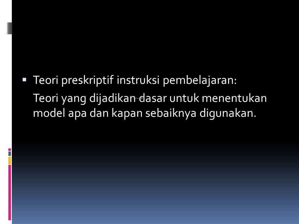  Teori preskriptif instruksi pembelajaran: Teori yang dijadikan dasar untuk menentukan model apa dan kapan sebaiknya digunakan.
