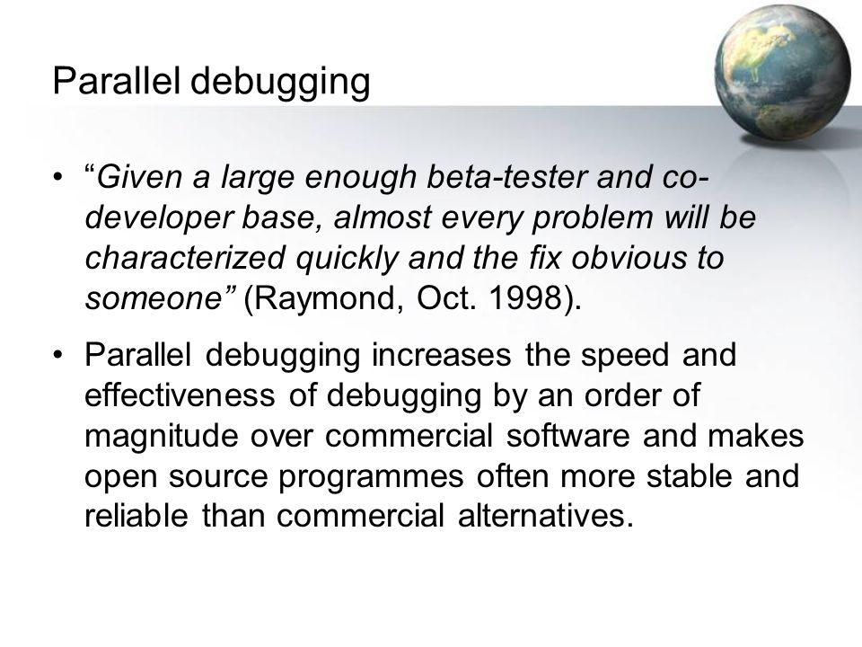 Parallel debugging Given a large enough beta-tester and co- developer base, almost every problem will be characterized quickly and the fix obvious to someone (Raymond, Oct.