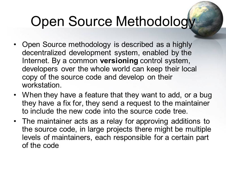 Open Source Methodology [cont.] - Distributed Development via Internet - Program is released including source code - Users use software, notice missing features and bugs - Programming savvy users add features and fix bugs - Users then release own changes with source code - Cycle repeats