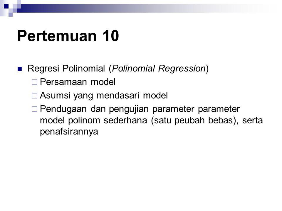 Pertemuan 10 Regresi Polinomial (Polinomial Regression)  Persamaan model  Asumsi yang mendasari model  Pendugaan dan pengujian parameter parameter