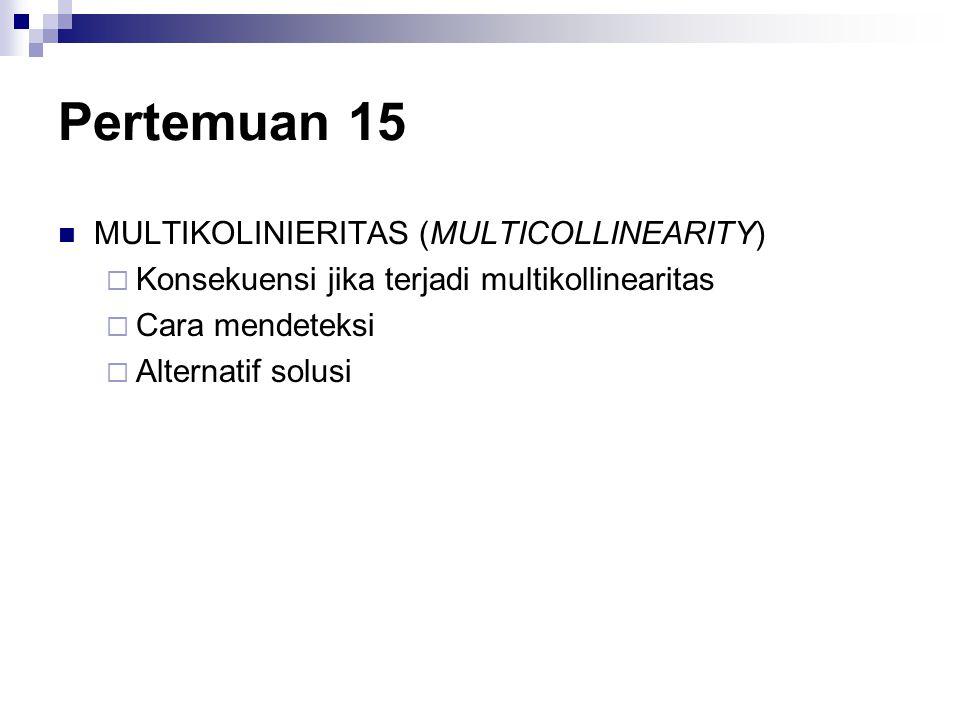 Pertemuan 15 MULTIKOLINIERITAS (MULTICOLLINEARITY)  Konsekuensi jika terjadi multikollinearitas  Cara mendeteksi  Alternatif solusi