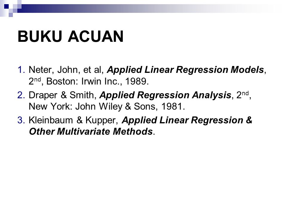 BUKU ACUAN 1.Neter, John, et al, Applied Linear Regression Models, 2 nd, Boston: Irwin Inc., 1989. 2.Draper & Smith, Applied Regression Analysis, 2 nd