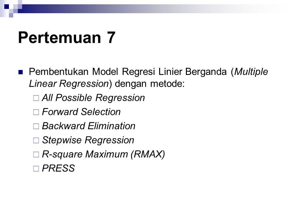 Pertemuan 7 Pembentukan Model Regresi Linier Berganda (Multiple Linear Regression) dengan metode:  All Possible Regression  Forward Selection  Back
