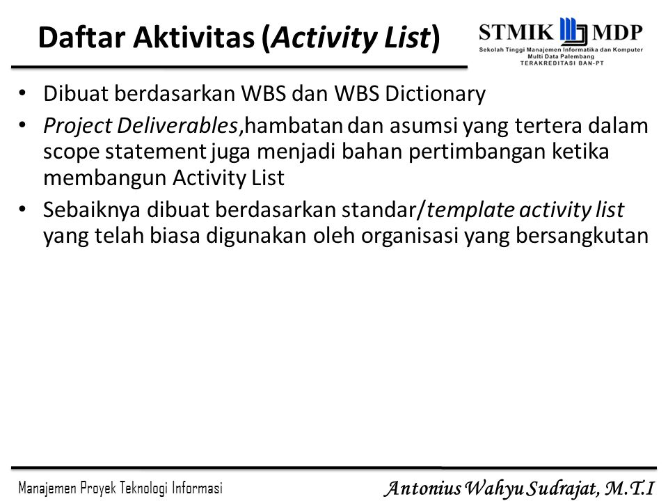 Manajemen Proyek Teknologi Informasi Antonius Wahyu Sudrajat, M.T.I 4/11/2015SE 3773 - MPTI- IMD/Manajemen Waktu7 Atribut Aktivitas Informasi yang terkandung dalam atribut aktivitas, antara lain : Identitas aktivitas, kode aktivitas, deskripsi aktivitas, aktivitas pendahulunya, aktivitas yang mengikutinya, relasi logis antar aktivitas, hal yang mempercepat dan yang mungkin memperlambat aktivitas, sumber daya yang dibutuhkan, tantangan dan hambatan serta asumsi Orang yang bertanggungjawab mengeksekusi suatu pekerjaan Area geografis atau tempat pekerjaan harus dilakukan Tipe aktivitas, misalnya apakah suatu aktivitas harus dikerjaan dengan pembagian dan bertahap atau merupakan satu kesatuan pekerjaan yang dapat berdiri sendiri