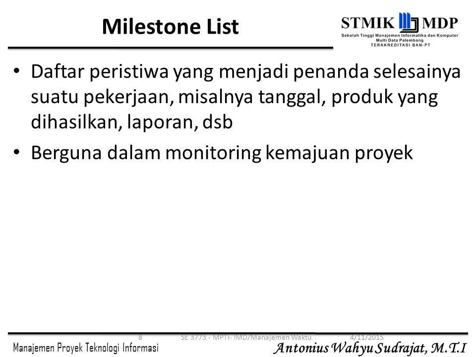 Manajemen Proyek Teknologi Informasi Antonius Wahyu Sudrajat, M.T.I 4/11/2015SE 3773 - MPTI- IMD/Manajemen Waktu8 Milestone List Daftar peristiwa yang menjadi penanda selesainya suatu pekerjaan, misalnya tanggal, produk yang dihasilkan, laporan, dsb Berguna dalam monitoring kemajuan proyek