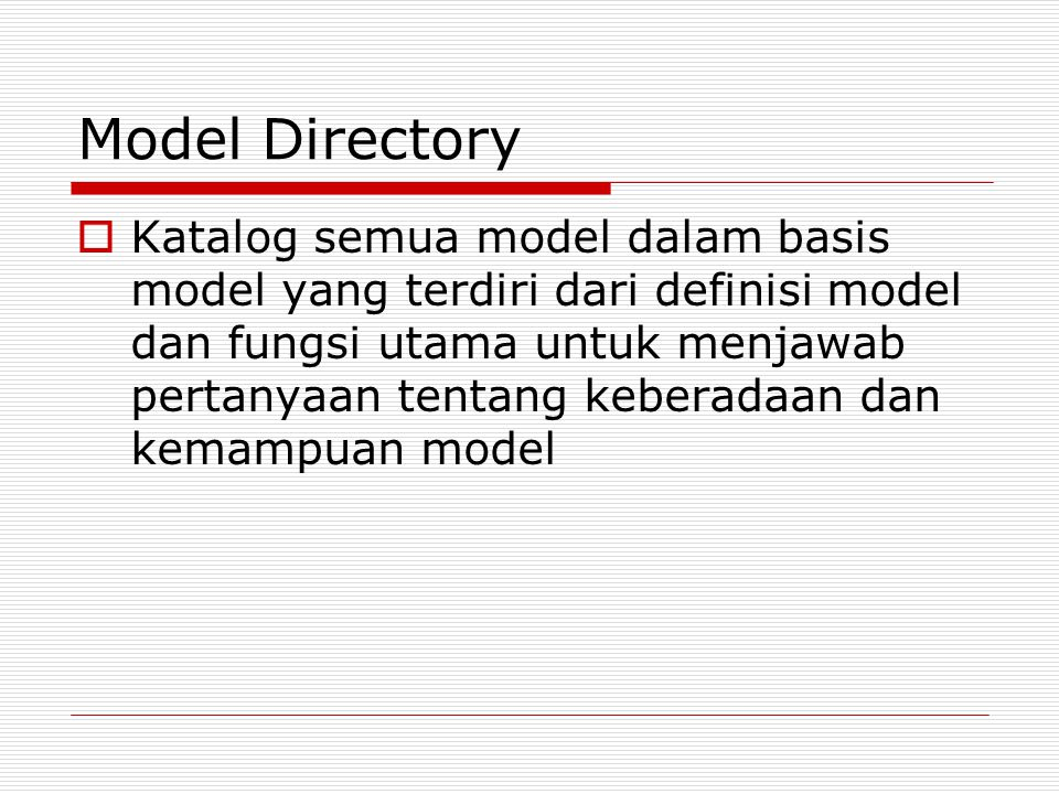 Model Directory  Katalog semua model dalam basis model yang terdiri dari definisi model dan fungsi utama untuk menjawab pertanyaan tentang keberadaan